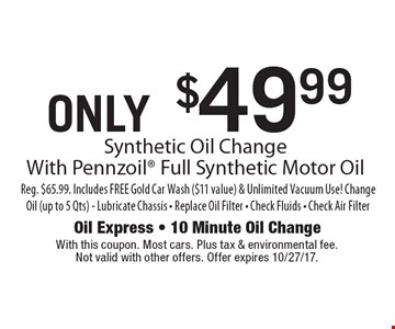 ONLY $49.99 Synthetic Oil Change With Pennzoil Full Synthetic Motor Oil Reg. $65.99. Includes FREE Gold Car Wash ($11 value) & Unlimited Vacuum Use! Change Oil (up to 5 Qts) - Lubricate Chassis - Replace Oil Filter - Check Fluids - Check Air Filter. With this coupon. Most cars. Plus tax & environmental fee. Not valid with other offers. Offer expires 10/27/17.