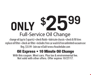 ONLY $25.99 Full-Service Oil Change change oil (up to 5 quarts) - check fluids - lubricate chassis - check & fill tires replace oil filter - check air filter - includes free car wash & free unlimited vacuum use Reg. $33.99 - Join our eClub! www.rfwashnlube.com. With this coupon. Most cars. Plus tax & environmental fee. Not valid with other offers. Offer expires 10/27/17.