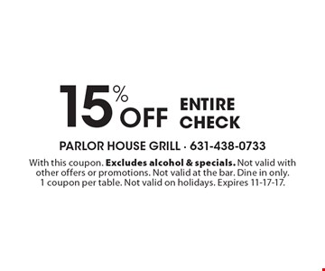 15% Off entire check. With this coupon. Excludes alcohol & specials. Not valid with other offers or promotions. Not valid at the bar. Dine in only. 1 coupon per table. Not valid on holidays. Expires 11-17-17.