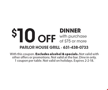 $10 Off dinner with purchase of $75 or more. With this coupon. Excludes alcohol & specials. Not valid with other offers or promotions. Not valid at the bar. Dine in only. 1 coupon per table. Not valid on holidays. Expires 2-2-18.