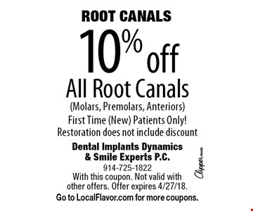10% off ROOT CANALS. All Root Canals (Molars, Premolars, Anteriors). First Time (New) Patients Only! Restoration does not include discount. With this coupon. Not valid with other offers. Offer expires 4/27/18. Go to LocalFlavor.com for more coupons.