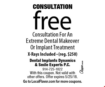 CONSULTATION! Free Consultation For An Extreme Dental Makeover Or Implant Treatment X-Rays Included. (reg. $250). With this coupon. Not valid with other offers. Offer expires 5/25/18. Go to LocalFlavor.com for more coupons.