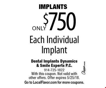 IMPLANTS! Only $750 Each Individual Implant. With this coupon. Not valid with other offers. Offer expires 5/25/18. Go to LocalFlavor.com for more coupons.