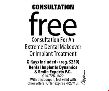 Consultation free Consultation For An Extreme Dental Makeover Or Implant Treatment. X-Rays Included. (reg. $250). With this coupon. Not valid with other offers. Offer expires 4/27/18.