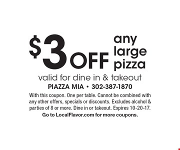 $3 OFF any large pizzavalid for dine in & takeout . With this coupon. One per table. Cannot be combined with any other offers, specials or discounts. Excludes alcohol & parties of 8 or more. Dine in or takeout. Expires 10-20-17.Go to LocalFlavor.com for more coupons.