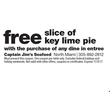 Free slice of key lime pie with the purchase of any dine in entree. Must present this coupon. One coupon per table only. Excludes federal holidays and holiday weekends. Not valid with other offers, coupons or certificates. Expires 11/3/17.