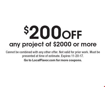 $200 off any project of $2000 or more. Cannot be combined with any other offer. Not valid for prior work. Must be presented at time of estimate. Expires 11-20-17. Go to LocalFlavor.com for more coupons.