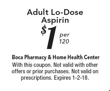 $1 per 120 Adult Lo-Dose Aspirin. With this coupon. Not valid with other offers or prior purchases. Not valid on prescriptions. Expires 1-2-18.
