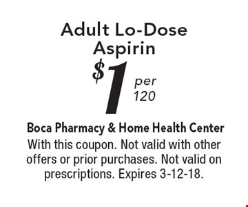 $1 Adult Lo-Dose Aspirin. With this coupon. Not valid with other offers or prior purchases. Not valid on prescriptions. Expires 3-12-18.