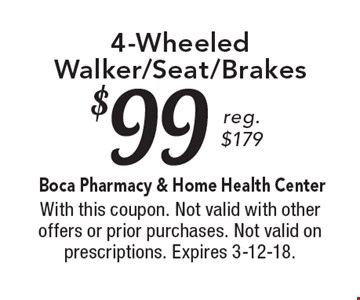 $99 4-Wheeled Walker/Seat/Brakes. Reg. $179. With this coupon. Not valid with other offers or prior purchases. Not valid on prescriptions. Expires 3-12-18.