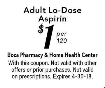$1 per 120 Adult Lo-Dose Aspirin. With this coupon. Not valid with other offers or prior purchases. Not valid on prescriptions. Expires 4-30-18.