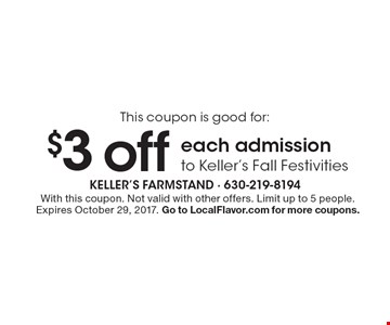 This coupon is good for: $3 off each admission to Keller's Fall Festivities. With this coupon. Not valid with other offers. Limit up to 5 people. Expires October 29, 2017. Go to LocalFlavor.com for more coupons.