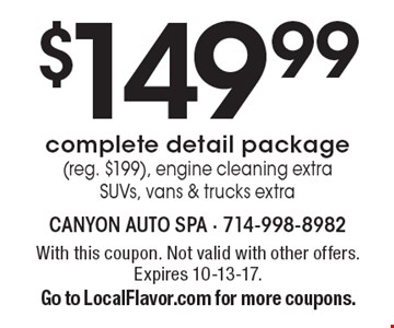 $149.99 complete detail package (reg. $199). Engine cleaning extra. SUVs, vans & trucks extra. With this coupon. Not valid with other offers. Expires 10-13-17. Go to LocalFlavor.com for more coupons.