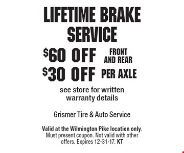 Lifetime Brake Service $60 off front and rear. $30 off per axle. See store for written warranty details. Valid at the Wilmington Pike location only. Must present coupon. Not valid with other offers. Expires 12-31-17. KT