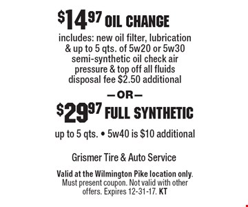 $14.97 oil change includes: new oil filter, lubrication & up to 5 qts. of 5w20 or 5w30 semi-synthetic oil check air pressure & top off all fluids disposal fee $2.50 additional. $29.97 full synthetic up to 5 qts. - 5w40 is $10 additional. Valid at the Wilmington Pike location only. Must present coupon. Not valid with other offers. Expires 12-31-17. KT