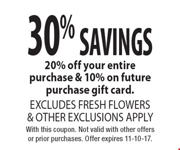 30% SAVINGS 20% off your entire purchase & 10% on future purchase gift card. EXCLUDES FRESH FLOWERS & OTHER EXCLUSIONS APPLY. With this coupon. Not valid with other offers or prior purchases. Offer expires 11-10-17.