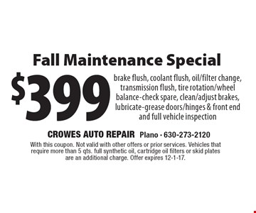 $399 Fall Maintenance Special brake flush, coolant flush, oil/filter change, transmission flush, tire rotation/wheel balance-check spare, clean/adjust brakes, lubricate-grease doors/hinges & front end and full vehicle inspection. With this coupon. Not valid with other offers or prior services. Vehicles that require more than 5 qts. full synthetic oil, cartridge oil filters or skid plates are an additional charge. Offer expires 12-1-17.