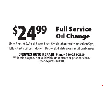 $24.99 Full Service Oil Change Up to 5 qts. of 5w30 oil & new filter. Vehicles that require more than 5qts, full synthetic oil, cartridge oil filters or skid plate are an additional charge. With this coupon. Not valid with other offers or prior services. Offer expires 3/9/18.