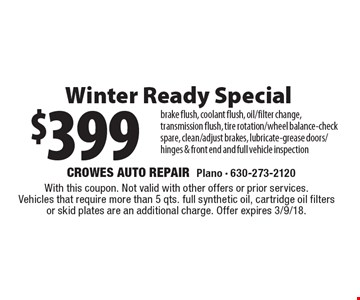 $399 Winter Ready Special brake flush, coolant flush, oil/filter change, transmission flush, tire rotation/wheel balance-check spare, clean/adjust brakes, lubricate-grease doors/hinges & front end and full vehicle inspection. With this coupon. Not valid with other offers or prior services. Vehicles that require more than 5 qts. full synthetic oil, cartridge oil filters or skid plates are an additional charge. Offer expires 3/9/18.