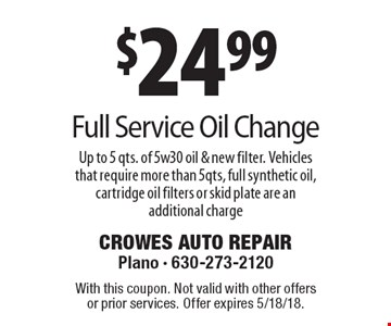 $24.99 Full Service Oil Change. Up to 5 qts. of 5w30 oil & new filter. Vehicles that require more than 5qts, full synthetic oil, cartridge oil filters or skid plate are an additional charge. With this coupon. Not valid with other offers or prior services. Offer expires 5/18/18.