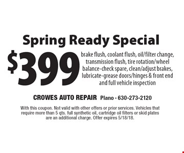 $399 Spring Ready Special. Brake flush, coolant flush, oil/filter change, transmission flush, tire rotation/wheel balance-check spare, clean/adjust brakes, lubricate-grease doors/hinges & front end and full vehicle inspection. With this coupon. Not valid with other offers or prior services. Vehicles that require more than 5 qts. full synthetic oil, cartridge oil filters or skid plates are an additional charge. Offer expires 5/18/18.