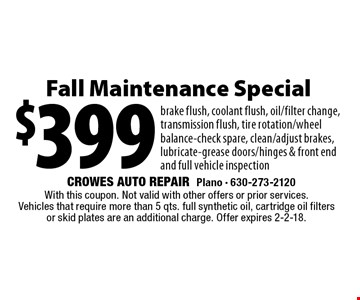 $399 Fall Maintenance Special. Brake flush, coolant flush, oil/filter change, transmission flush, tire rotation/wheel balance-check spare, clean/adjust brakes, lubricate-grease doors/hinges & front end and full vehicle inspection. With this coupon. Not valid with other offers or prior services. Vehicles that require more than 5 qts. full synthetic oil, cartridge oil filters or skid plates are an additional charge. Offer expires 2-2-18.