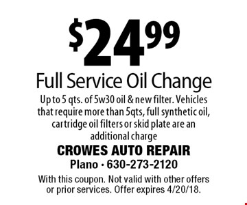 $24.99 Full Service Oil Change. Up to 5 qts. of 5w30 oil & new filter. Vehicles that require more than 5qts, full synthetic oil, cartridge oil filters or skid plate are an additional charge. With this coupon. Not valid with other offers or prior services. Offer expires 4/20/18.