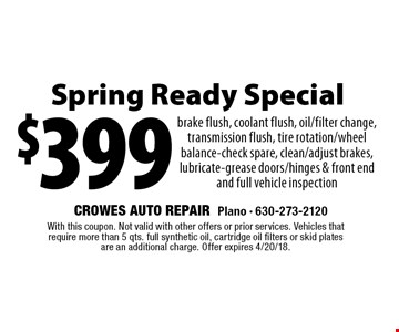 $399 Spring Ready Special. Brake flush, coolant flush, oil/filter change, transmission flush, tire rotation/wheel balance-check spare, clean/adjust brakes, lubricate-grease doors/hinges & front end and full vehicle inspection. With this coupon. Not valid with other offers or prior services. Vehicles that require more than 5 qts. full synthetic oil, cartridge oil filters or skid plates are an additional charge. Offer expires 4/20/18.