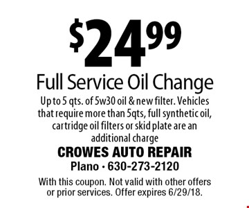 $24.99 Full Service Oil Change Up to 5 qts. of 5w30 oil & new filter. Vehicles that require more than 5qts, full synthetic oil, cartridge oil filters or skid plate are an additional charge. With this coupon. Not valid with other offers or prior services. Offer expires 6/29/18.