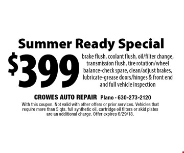 $399 Summer Ready Special brake flush, coolant flush, oil/filter change, transmission flush, tire rotation/wheel balance-check spare, clean/adjust brakes, lubricate-grease doors/hinges & front end and full vehicle inspection. With this coupon. Not valid with other offers or prior services. Vehicles that require more than 5 qts. full synthetic oil, cartridge oil filters or skid plates are an additional charge. Offer expires 6/29/18.