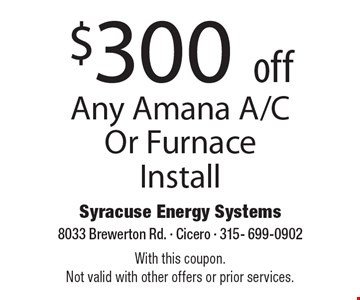 $300 off Any Amana A/C Or Furnace Install. With this coupon. Not valid with other offers or prior services.