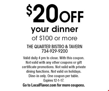 $20 OFF your dinner of $100 or more. Valid daily 4 pm to close. With this coupon.Not valid with any other coupons or gift certificate promotions. Not valid with private dining functions. Not valid on holidays.Dine-in only. One coupon per table.Expires 12-1-17. Go to LocalFlavor.com for more coupons.