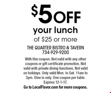 $5 OFF your lunch of $25 or more. With this coupon. Not valid with any other coupons or gift certificate promotion. Not valid with private dining functions. Not valid on holidays. Only valid Mon. to Sat. 11am to 3pm. Dine in only. One coupon per table. Expires 12-1-17. Go to LocalFlavor.com for more coupons.