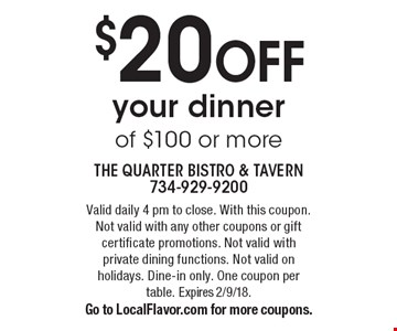 $20 OFF your dinner of $100 or more. Valid daily 4 pm to close. With this coupon.Not valid with any other coupons or gift certificate promotions. Not valid with private dining functions. Not valid on holidays. Dine-in only. One coupon per table. Expires 2/9/18. Go to LocalFlavor.com for more coupons.