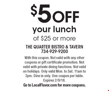 $5 OFF your lunch of $25 or more. With this coupon. Not valid with any other coupons or gift certificate promotion. Not valid with private dining functions. Not valid on holidays. Only valid Mon. to Sat. 11am to 3pm. Dine in only. One coupon per table. Expires 2/9/18. Go to LocalFlavor.com for more coupons.