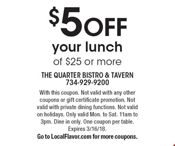 $5 OFF your lunch of $25 or more. With this coupon. Not valid with any other coupons or gift certificate promotion. Not valid with private dining functions. Not valid on holidays. Only valid Mon. to Sat. 11am to 3pm. Dine in only. One coupon per table. Expires 3/16/18. Go to LocalFlavor.com for more coupons.