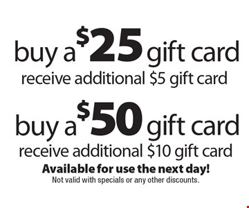 Buy a $50 gift card, receive additional $10 gift card OR Buy a $25 gift card, receive additional $5 gift card. Available for use the next day! Not valid with specials or any other discounts.