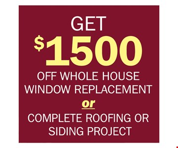 get $1500 off whole house window replacement or complete roofing or siding project