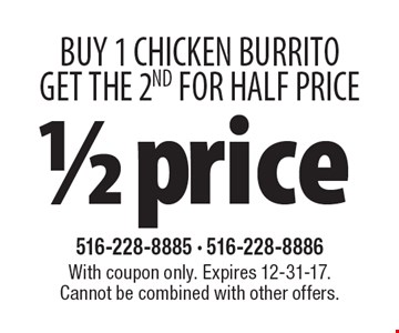 1/2 price. Buy 1 Chicken Burrito Get The 2nd for half price. With coupon only. Expires 12-31-17. Cannot be combined with other offers.