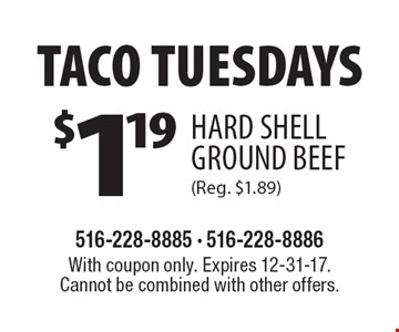 Taco Tuesdays $1.19 Hard Shell Ground Beef (Reg. $1.89). With coupon only. Expires 12-31-17. Cannot be combined with other offers.