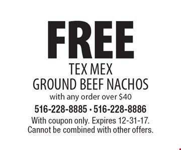 Free Tex Mex Ground Beef Nachos with any order over $40. With coupon only. Expires 12-31-17. Cannot be combined with other offers.