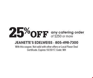 25% off any catering order of $250 or more. With this coupon. Not valid with other offers or Local Flavor Deal Certificate. Expires 10/20/17. Code: WH