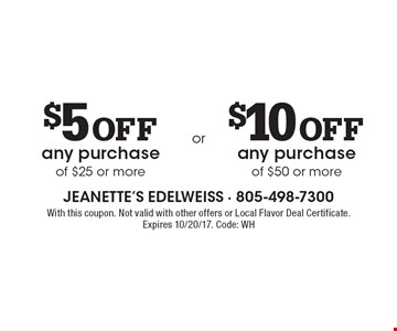 $5 off any purchase of $25 or more or $10 off any purchase of $50 or more. With this coupon. Not valid with other offers or Local Flavor Deal Certificate. Expires 10/20/17. Code: WH