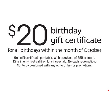 $20 birthday gift certificate for all birthdays within the month of October. One gift certificate per table. With purchase of $50 or more. Dine in only. Not valid on lunch specials. No cash redemption. Not to be combined with any other offers or promotions.