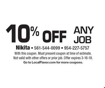 10% off any job. With this coupon. Must present coupon at time of estimate.Not valid with other offers or prior job. Offer expires 3-16-18. Go to LocalFlavor.com for more coupons.