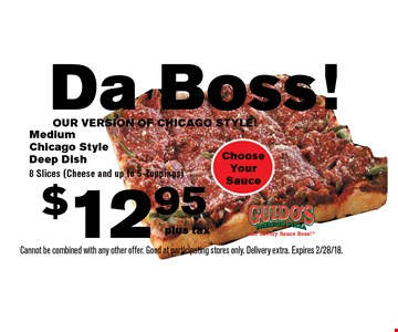 Da Boss! OUR VERSION OF CHICAGO STYLE! $12.95 plus tax Medium Chicago Style Deep Dish 8 Slices (Cheese and up to 5-Toppings). Choose Your Sauce. Cannot be combined with any other offer. Good at participating stores only. Delivery extra. Expires 2/28/18.