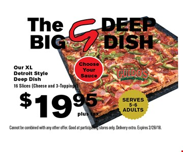 The DEEP BIG DISH $19.95 plus tax Our XL Detroit Style Deep Dish16 Slices (Cheese and 3-Toppings). Choose Your Sauce. SERVES 5-6ADULTS. Cannot be combined with any other offer. Good at participating stores only. Delivery extra. Expires 2/28/18.