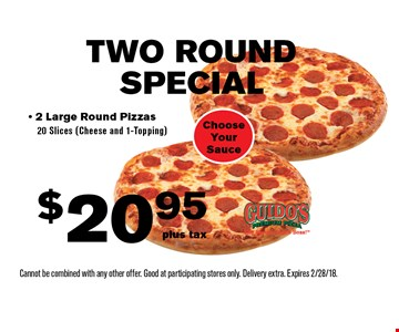 TWO ROUND SPECIAL $20.95 plus tax- 2 Large Round Pizzas20 Slices (Cheese and 1-Topping) Choose Your Sauce. Cannot be combined with any other offer. Good at participating stores only. Delivery extra. Expires 2/28/18.