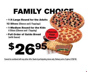 FAMILY CHOICE $26.95 - 1-X-Large Round for the Adults 12 Slices (Cheese and 2 Toppings)- 1-Medium Round for the Kids 8 Slices (Cheese and 1 Topping)- Full Order of Guido Bread (with Sauce) Choose Your Sauce. Cannot be combined with any other offer. Good at participating stores only. Delivery extra. Expires 2/28/18.