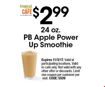 $2.99 24 oz. PB Apple Power Up Smoothie. Expires 11/3/17. Valid at participating locations. Valid in-cafe only. Not valid with any other offer or discounts. Limit one coupon per customer per visit. CODE: 5509